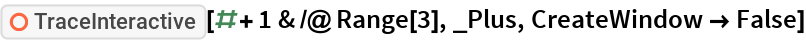 "ResourceFunction[""TraceInteractive""][# + 1 & /@ Range[3], _Plus, CreateWindow -> False]"