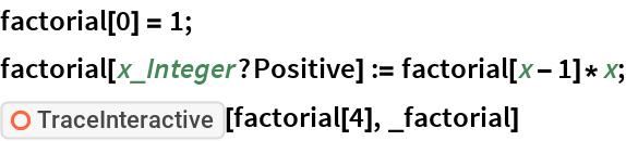 "factorial[0] = 1; factorial[x_Integer?Positive] := factorial[x - 1]*x; ResourceFunction[""TraceInteractive""][factorial[4], _factorial]"