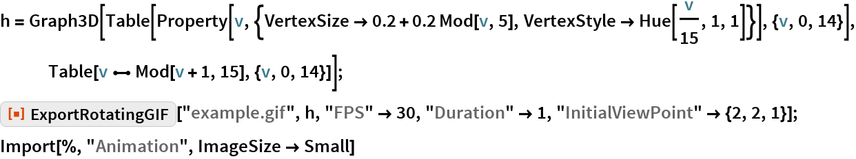 "h = Graph3D[    Table[Property[      v, {VertexSize -> 0.2 + 0.2 Mod[v, 5], VertexStyle -> Hue[v/15, 1, 1]}], {v, 0, 14}], Table[v \[UndirectedEdge] Mod[v + 1, 15], {v, 0, 14}]]; ResourceFunction[""ExportRotatingGIF""][""example.gif"", h, ""FPS"" -> 30, ""Duration"" -> 1, ""InitialViewPoint"" -> {2, 2, 1}]; Import[%, ""Animation"", ImageSize -> Small]"