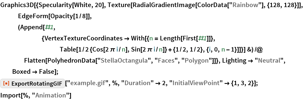 """Graphics3D[{Specularity[White, 20], Texture[RadialGradientImage[ColorData[""""Rainbow""""], {128, 128}]], EdgeForm[     Opacity[1/       8]], (Append[#1, {VertexTextureCoordinates -> With[{n = Length[First[#1]]}, Table[1/2 {Cos[2 \[Pi] i/n], Sin[2 \[Pi] i/n]} + {1/2, 1/2}, {i, 0, n - 1}]]}] &) /@ Flatten[PolyhedronData[""""StellaOctangula"""", """"Faces"""", """"Polygon""""]]}, Lighting -> """"Neutral"""", Boxed -> False]; ResourceFunction[""""ExportRotatingGIF""""][""""example.gif"""", %, """"Duration"""" -> 2, """"InitialViewPoint"""" -> {1, 3, 2}]; Import[%, """"Animation""""]"""