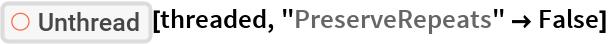 "ResourceFunction[""Unthread""][threaded, ""PreserveRepeats"" -> False]"