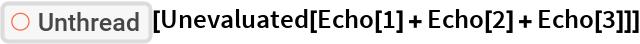 "ResourceFunction[""Unthread""][Unevaluated[Echo[1] + Echo[2] + Echo[3]]]"