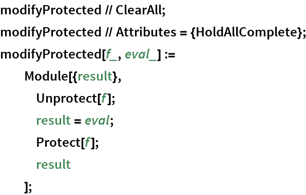 modifyProtected // ClearAll; modifyProtected // Attributes = {HoldAllComplete}; modifyProtected[f_, eval_] :=   Module[{result},    Unprotect[f];    result = eval;    Protect[f];    result    ];
