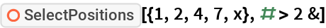 "ResourceFunction[""SelectPositions""][{1, 2, 4, 7, x}, # > 2 &]"