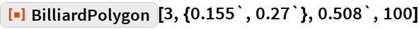 "ResourceFunction[""BilliardPolygon""][3, {0.155`, 0.27`}, 0.508`, 100]"