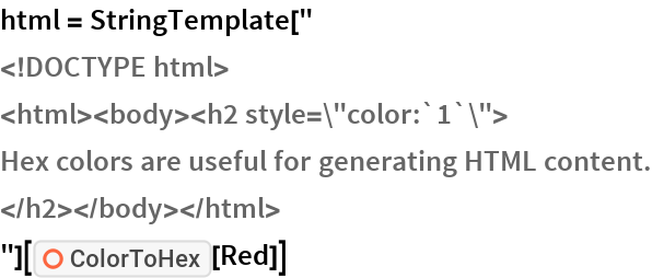 "html = StringTemplate[""    <!DOCTYPE html>    <html><body><h2 style=\""color:`1`\"">    Hex colors are useful for generating HTML content.    </h2></body></html>    ""][ResourceFunction[""ColorToHex""][Red]]"
