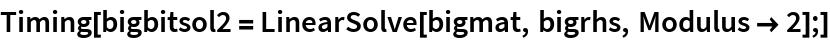 Timing[bigbitsol2 = LinearSolve[bigmat, bigrhs, Modulus -> 2];]