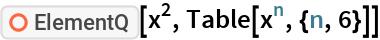"ResourceFunction[""ElementQ""][x^2, Table[x^n, {n, 6}]]"