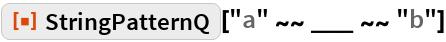 "ResourceFunction[""StringPatternQ""][""a"" ~~ ___ ~~ ""b""]"