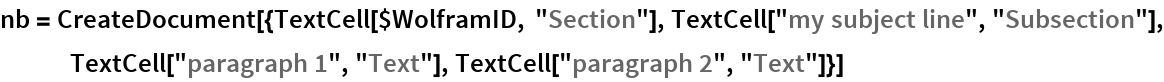"""nb = CreateDocument[{TextCell[$WolframID, """"Section""""], TextCell[""""my subject line"""", """"Subsection""""], TextCell[""""paragraph 1"""", """"Text""""], TextCell[""""paragraph 2"""", """"Text""""]}]"""
