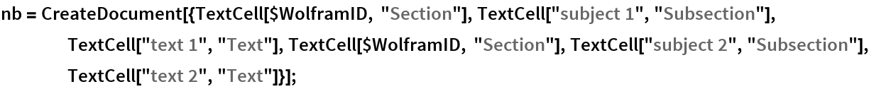 """nb = CreateDocument[{TextCell[$WolframID, """"Section""""], TextCell[""""subject 1"""", """"Subsection""""], TextCell[""""text 1"""", """"Text""""], TextCell[$WolframID, """"Section""""], TextCell[""""subject 2"""", """"Subsection""""], TextCell[""""text 2"""", """"Text""""]}];"""