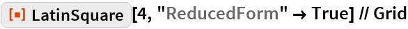 "ResourceFunction[""LatinSquare""][4, ""ReducedForm"" -> True] // Grid"