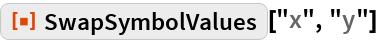 "ResourceFunction[""SwapSymbolValues""][""x"", ""y""]"