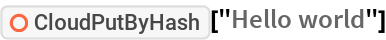 "ResourceFunction[""CloudPutByHash""][""Hello world""]"