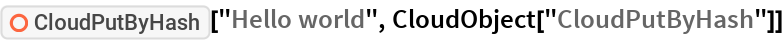 "ResourceFunction[""CloudPutByHash""][""Hello world"", CloudObject[""CloudPutByHash""]]"