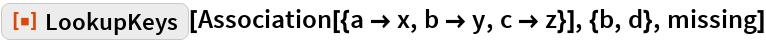 """ResourceFunction[""""LookupKeys""""][  Association[{a -> x, b -> y, c -> z}], {b, d}, missing]"""