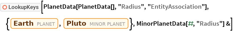 "ResourceFunction[""LookupKeys""][  PlanetData[PlanetData[], ""Radius"", ""EntityAssociation""], {Entity[""Planet"", ""Earth""], Entity[""MinorPlanet"", ""Pluto""]}, MinorPlanetData[#, ""Radius""] &]"