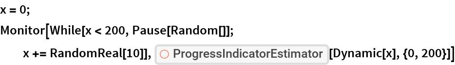 "x = 0; Monitor[While[x < 200, Pause[Random[]]; x += RandomReal[10]], ResourceFunction[""ProgressIndicatorEstimator""][Dynamic[x], {0, 200}]]"