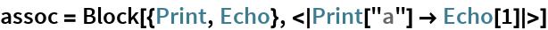 "assoc = Block[{Print, Echo}, <|Print[""a""] -> Echo[1]|>]"