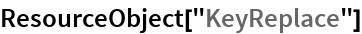 "ResourceObject[""KeyReplace""]"