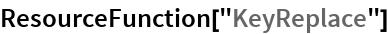 "ResourceFunction[""KeyReplace""]"