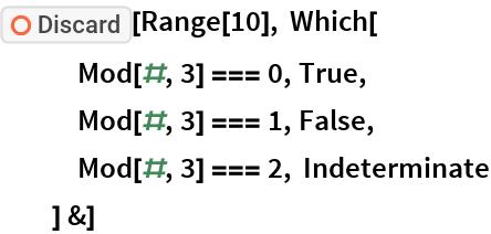 "ResourceFunction[""Discard""][Range[10], Which[    Mod[#, 3] === 0, True, Mod[#, 3] === 1, False,    Mod[#, 3] === 2, Indeterminate    ] &]"