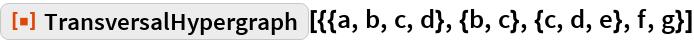 "ResourceFunction[  ""TransversalHypergraph""][{{a, b, c, d}, {b, c}, {c, d, e}, f, g}]"