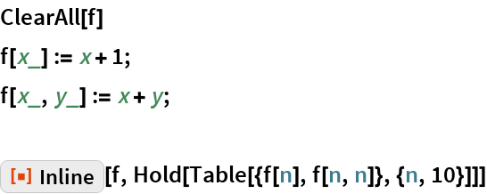 "ClearAll[f] f[x_] := x + 1; f[x_, y_] := x + y;  ResourceFunction[""Inline""][f, Hold[Table[{f[n], f[n, n]}, {n, 10}]]]"