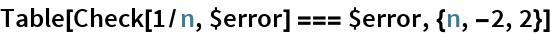 Table[Check[1/n, $error] === $error, {n, -2, 2}]
