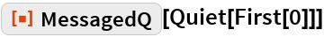 """ResourceFunction[""""MessagedQ""""][Quiet[First[0]]]"""