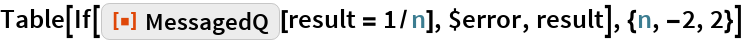 """Table[If[ResourceFunction[""""MessagedQ""""][result = 1/n], $error, result], {n, -2, 2}]"""