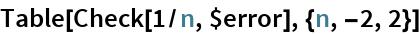 Table[Check[1/n, $error], {n, -2, 2}]