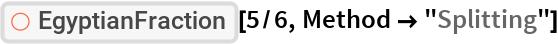 """ResourceFunction[""""EgyptianFraction""""][5/6, Method -> """"Splitting""""]"""