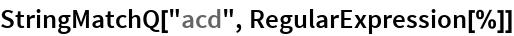 "StringMatchQ[""acd"", RegularExpression[%]]"
