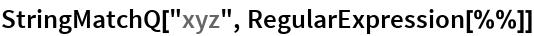 "StringMatchQ[""xyz"", RegularExpression[%%]]"