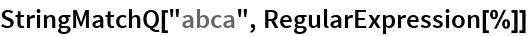 "StringMatchQ[""abca"", RegularExpression[%]]"