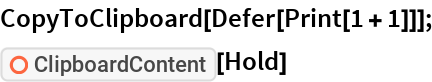 """CopyToClipboard[Defer[Print[1 + 1]]]; ResourceFunction[""""ClipboardContent""""][Hold]"""