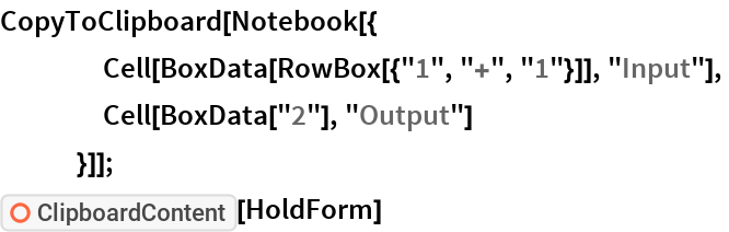 """CopyToClipboard[Notebook[{     Cell[BoxData[RowBox[{""""1"""", """"+"""", """"1""""}]], """"Input""""],     Cell[BoxData[""""2""""], """"Output""""]     }]]; ResourceFunction[""""ClipboardContent""""][HoldForm]"""